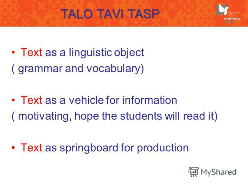 TALO TAVI TASP Text as a linguistic object ( grammar and vocabulary) Text as a vehicle for information ( motivating, hope the students will read it) Text as springboard for production