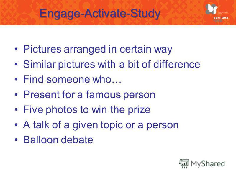 Engage-Activate-Study Pictures arranged in certain way Similar pictures with a bit of difference Find someone who… Present for a famous person Five photos to win the prize A talk of a given topic or a person Balloon debate