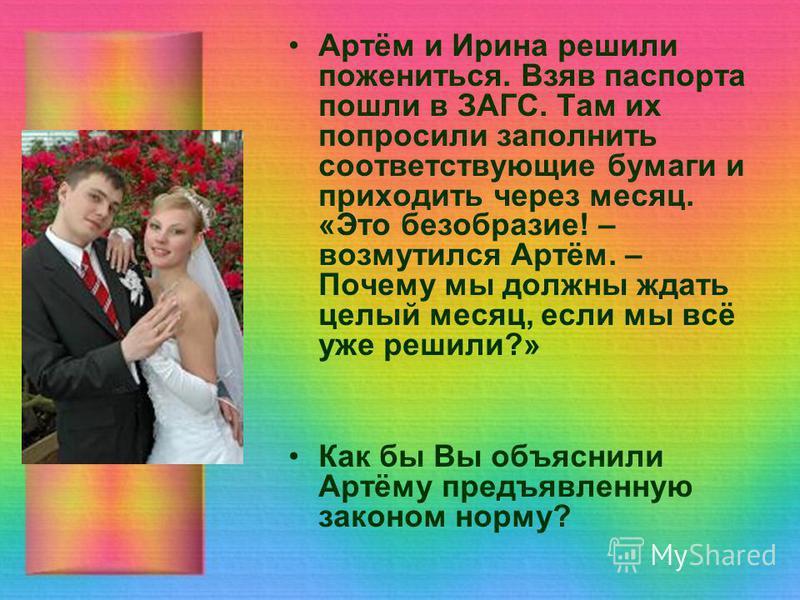 Артём и Ирина решили пожениться. Взяв паспорта пошли в ЗАГС. Там их попросили заполнить соответствующие бумаги и приходить через месяц. «Это безобразие! – возмутился Артём. – Почему мы должны ждать целый месяц, если мы всё уже решили?» Как бы Вы объя
