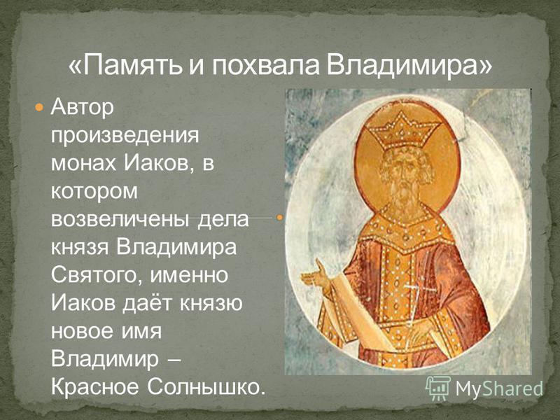 Автор произведения монах Иаков, в котором возвеличены дела князя Владимира Святого, именно Иаков даёт князю новое имя Владимир – Красное Солнышко.