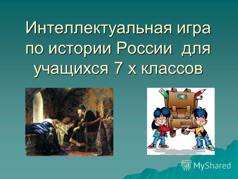 Интеллектуальная игра по истории России для учащихся 7 х классов