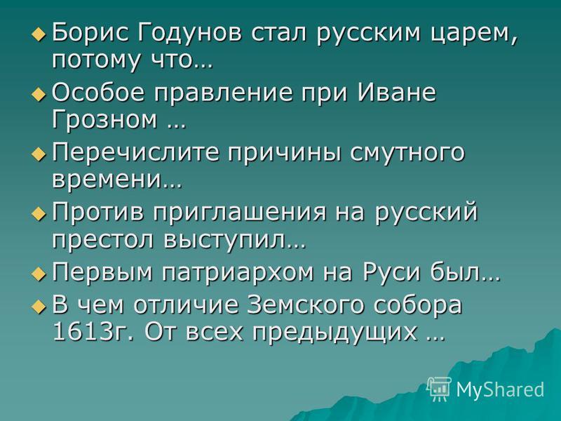 Борис Годунов стал русским царем, потому что… Борис Годунов стал русским царем, потому что… Особое правление при Иване Грозном … Особое правление при Иване Грозном … Перечислите причины смутного времени… Перечислите причины смутного времени… Против п