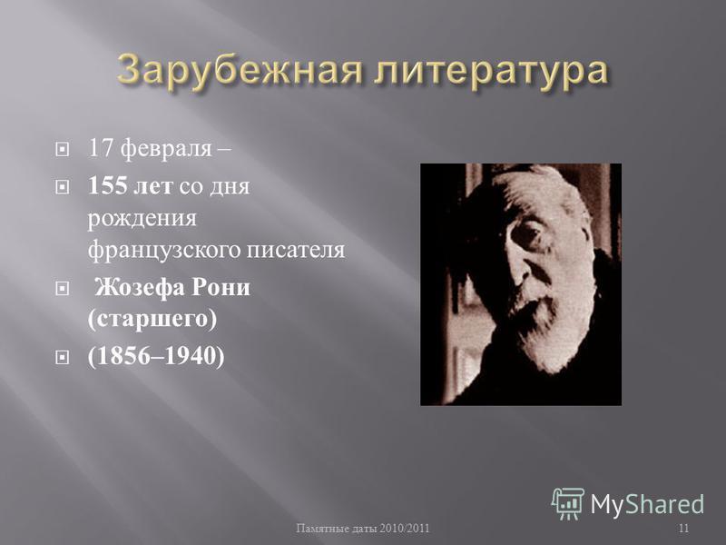Памятные даты 2010/201111 17 февраля – 155 лет со дня рождения французского писателя Жозефа Рони ( старшего ) (1856–1940)