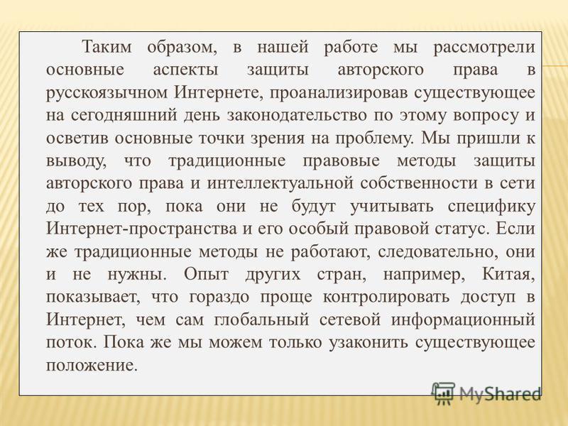 Таким образом, в нашей работе мы рассмотрели основные аспекты защиты авторского права в русскоязычном Интернете, проанализировав существующее на сегодняшний день законодательство по этому вопросу и осветив основные точки зрения на проблему. Мы пришли