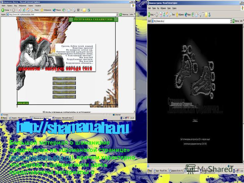 Большой материал о шаманизме представлен на «Шаманской странице» (http://shaman.aha.ru), причем характерно, что наряду с шаманизмом здесь представлены материалы о