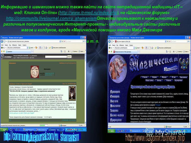 Информацию о шаманизме можно также найти на сайте нетрадиционной медицины «IT – мед: Клиника On-line» (http://www.it-med.ru/index.php), на «Шаманском форуме» http://community.livejournal.com/ru_shamanism Отчасти примыкают к неоязычеству и различные п