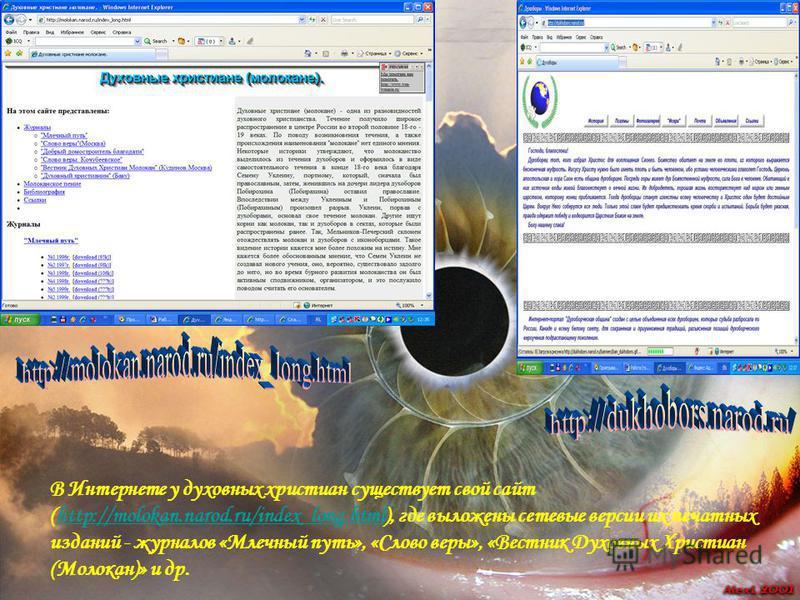 В Интернете у духовных христиан существует свой сайт (http://molokan.narod.ru/index_long.html), где выложены сетевые версии их печатных изданий - журналов «Млечный путь», «Слово веры», «Вестник Духовных Христиан (Молокан)» и др.