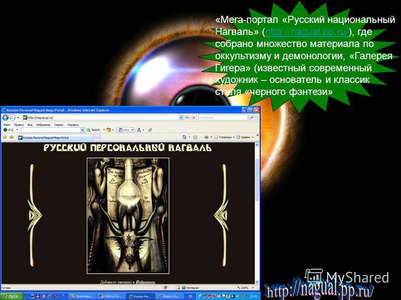 «Мега-портал «Русский национальный Нагваль» (http://nagual.pp.ru/), где собрано множество материала по оккультизму и демонологии, «Галерея Гигера» (известный современный художник – основатель и классик стиля «черного фэнтези»