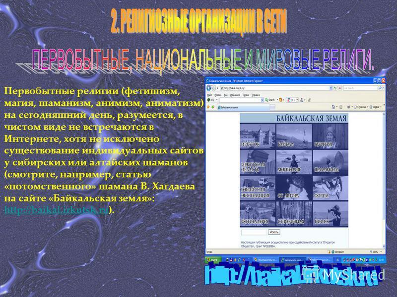 Первобытные религии (фетишизм, магия, шаманизм, анимизм, аниматизм) на сегодняшний день, разумеется, в чистом виде не встречаются в Интернете, хотя не исключено существование индивидуальных сайтов у сибирских или алтайских шаманов (смотрите, например