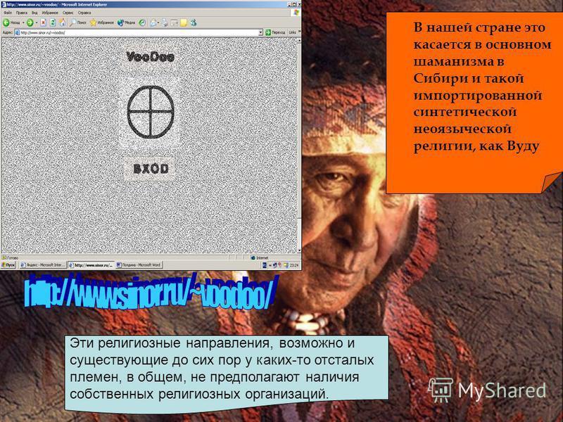 В нашей стране это касается в основном шаманизма в Сибири и такой импортированной синтетической неязыческой религии, как Вуду Эти религиозные направления, возможно и существующие до сих пор у каких-то отсталых племен, в общем, не предполагают наличия