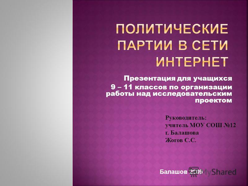Презентация для учащихся 9 – 11 классов по организации работы над исследовательским проектом Руководитель: учитель МОУ СОШ 12 г. Балашова Жогов С.С. Балашов 2009