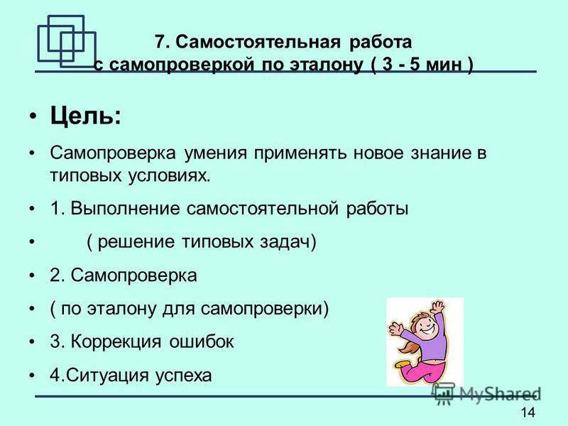 14 7. Самостоятельная работа с самопроверкой по эталону ( 3 - 5 мин ) Цель: Самопроверка умения применять новое знание в типовых условиях. 1. Выполнение самостоятельной работы ( решение типовых задач) 2. Самопроверка ( по эталону для самопроверки) 3.