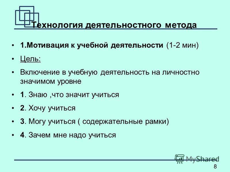 8 Технология деятельностного метода 1. Мотивация к учебной деятельности (1-2 мин) Цель: Включение в учебную деятельность на личностно значимом уровне 1. Знаю,что значит учиться 2. Хочу учиться 3. Могу учиться ( содержательные рамки) 4. Зачем мне надо