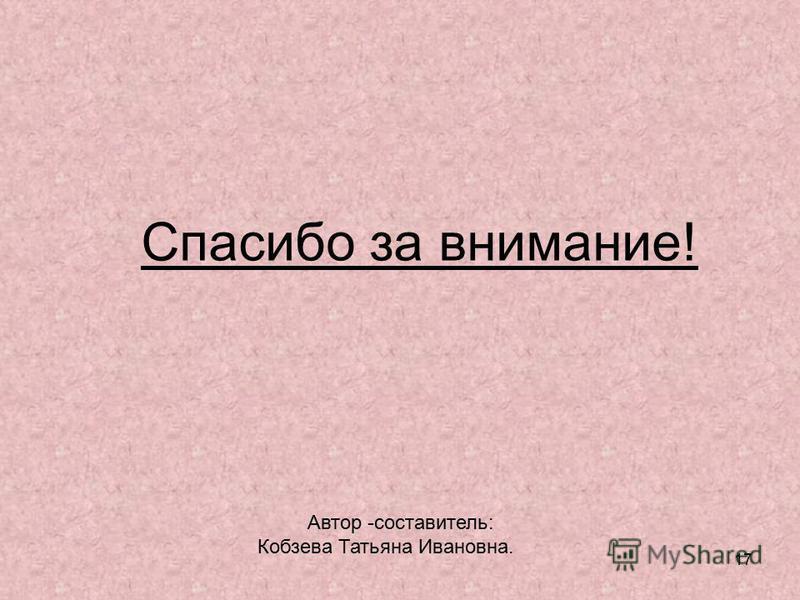 17 Спасибо за внимание! Автор -составитель: Кобзева Татьяна Ивановна.