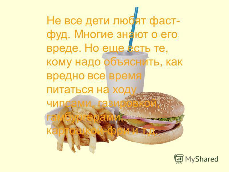Не все дети любят фаст- фуд. Многие знают о его вреде. Но еще есть те, кому надо объяснить, как вредно все время питаться на ходу чипсами, газировкой, гамбургерами, картошкой-фри и т.д.