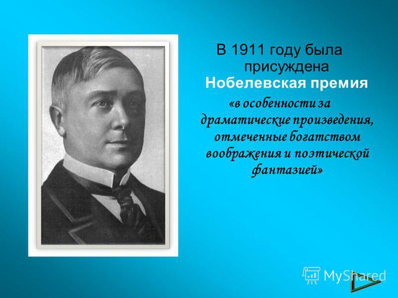 В 1911 году была присуждена Нобелевская премия «в особенности за драматические произведения, отмеченные богатством воображения и поэтической фантазией»