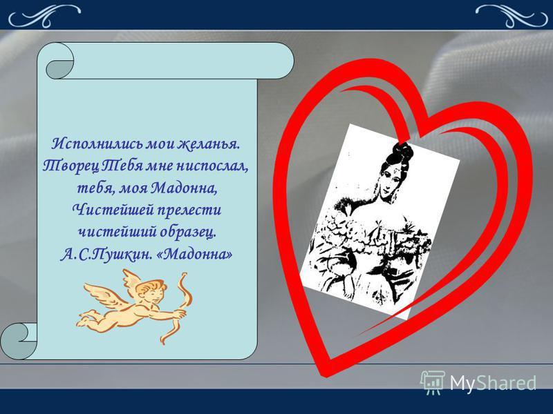 Исполнились мои желанья. Творец Тебя мне ниспослал, тебя, моя Мадонна, Чистейшей прелести чистейший образец. А.С.Пушкин. «Мадонна»