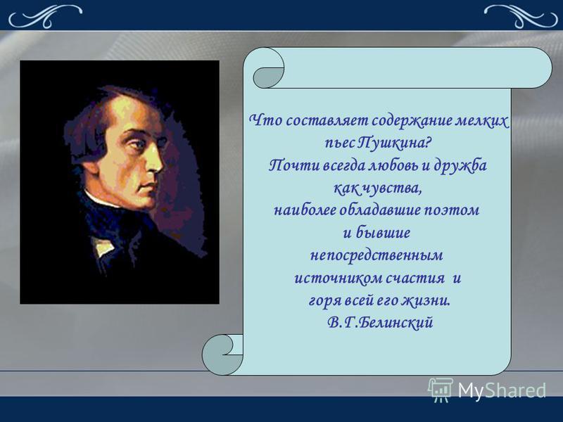 Что составляет содержание мелких пьес Пушкина? Почти всегда любовь и дружба как чувства, наиболее обладавшие поэтом и бывшие непосредственным источником счастья и горя всей его жизни. В.Г.Белинский