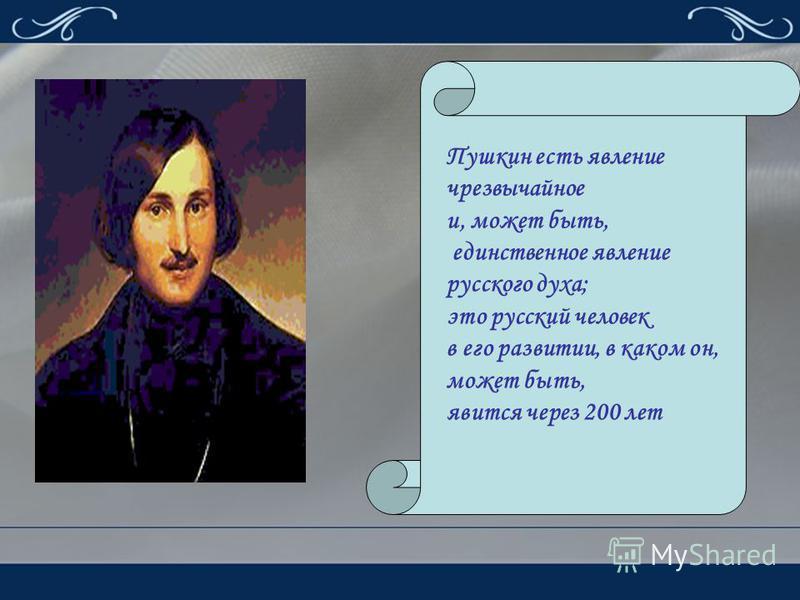 Пушкин есть явление чрезвычайное и, может быть, единственное явление русского духа; это русский человек в его развитии, в каком он, может быть, явится через 200 лет