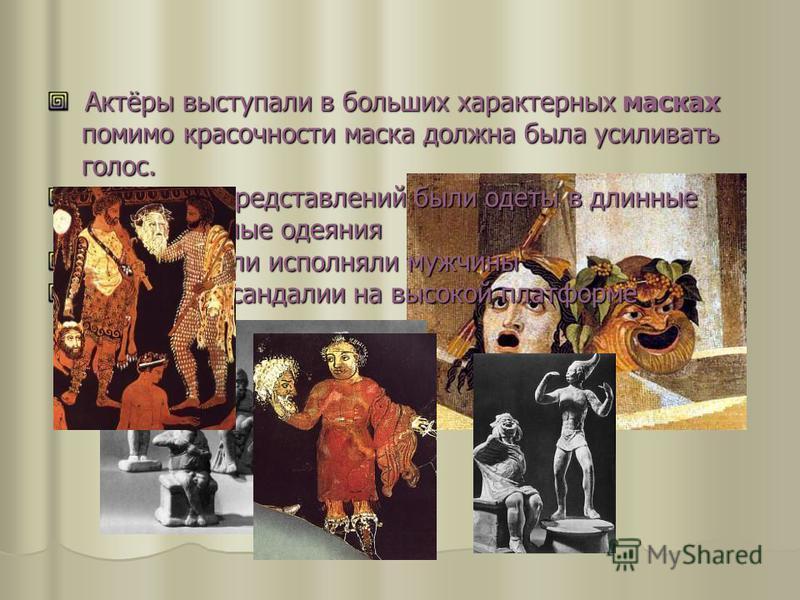 Актёры выступали в больших характерных масках помимо красочности маска должна была усиливать голос. Актёры выступали в больших характерных масках помимо красочности маска должна была усиливать голос. Участники представлений были одеты в длинные торже