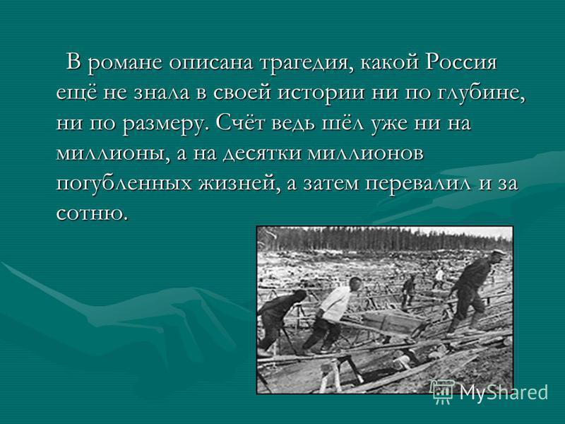 В романе описана трагедия, какой Россия ещё не знала в своей истории ни по глубине, ни по размеру. Счёт ведь шёл уже ни на миллионы, а на десятки миллионов погубленных жизней, а затем перевалил и за сотню. В романе описана трагедия, какой Россия ещё