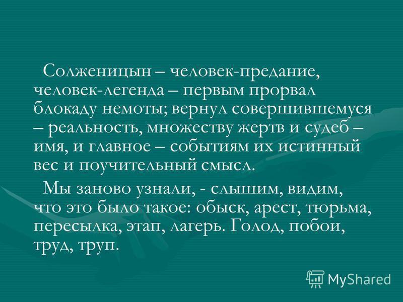 Солженицын – человек-предание, человек-легенда – первым прорвал блокаду немоты; вернул совершившемуся – реальность, множеству жертв и судеб – имя, и главное – событиям их истинный вес и поучительный смысл. Мы заново узнали, - слышим, видим, что это б