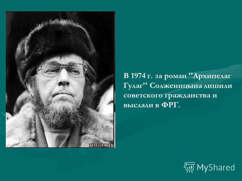 В 1974 г. за роман ''Архипелаг Гулаг'' Солженицына лишили советского гражданства и выслали в ФРГ.