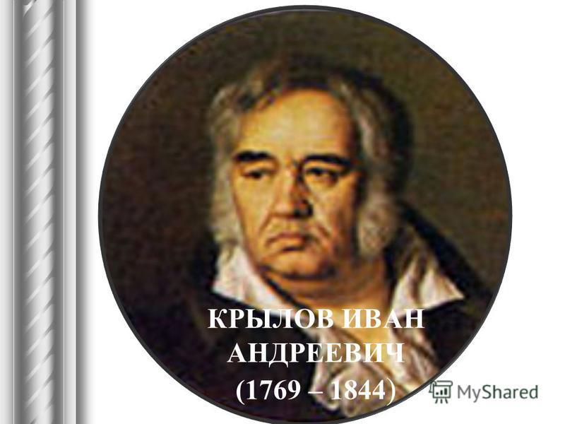 КРЫЛОВ ИВАН АНДРЕЕВИЧ (1769 – 1844 )