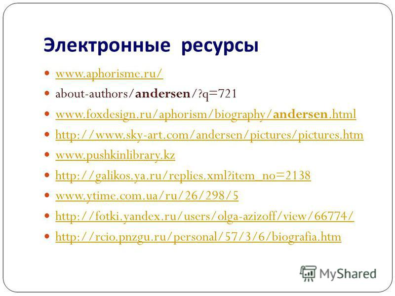 Электронные ресурсы www.aphorisme.ru/ about-authors/andersen/?q=721 www.foxdesign.ru/aphorism/biography/andersen.html www.foxdesign.ru/aphorism/biography/andersen.html http://www.sky-art.com/andersen/pictures/pictures.htm www.pushkinlibrary.kz http:/
