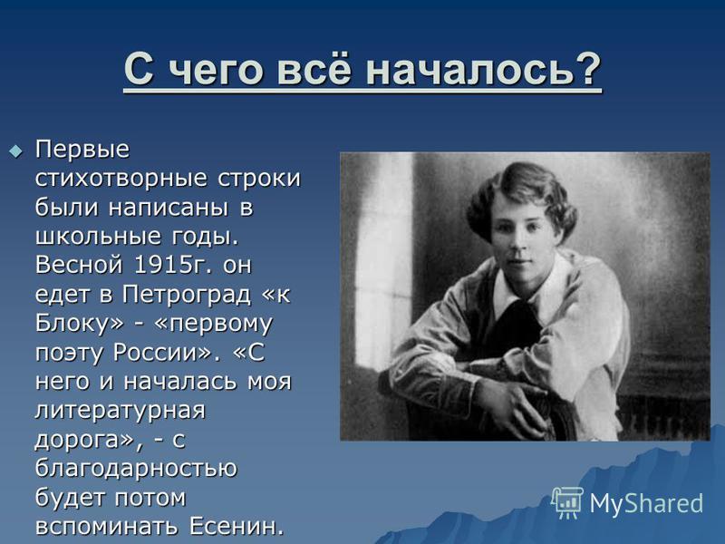 С чего всё началось? Первые стихотворные строки были написаны в школьные годы. Весной 1915 г. он едет в Петроград «к Блоку» - «первому поэту России». «С него и началась моя литературная дорога», - с благодарностью будет потом вспоминать Есенин. Первы