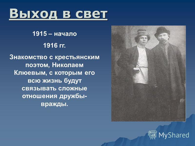 1915 – начало 1916 гг. Знакомство с крестьянским поэтом, Николаем Клюевым, с которым его всю жизнь будут связывать сложные отношения дружбы- вражды. Выход в свет