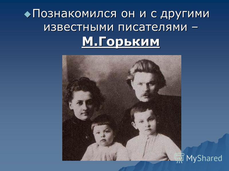 Познакомился он и с другими известными писателями – М.Горьким Познакомился он и с другими известными писателями – М.Горьким