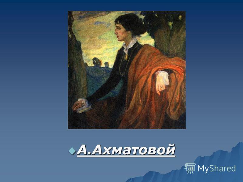 А.Ахматовой А.Ахматовой