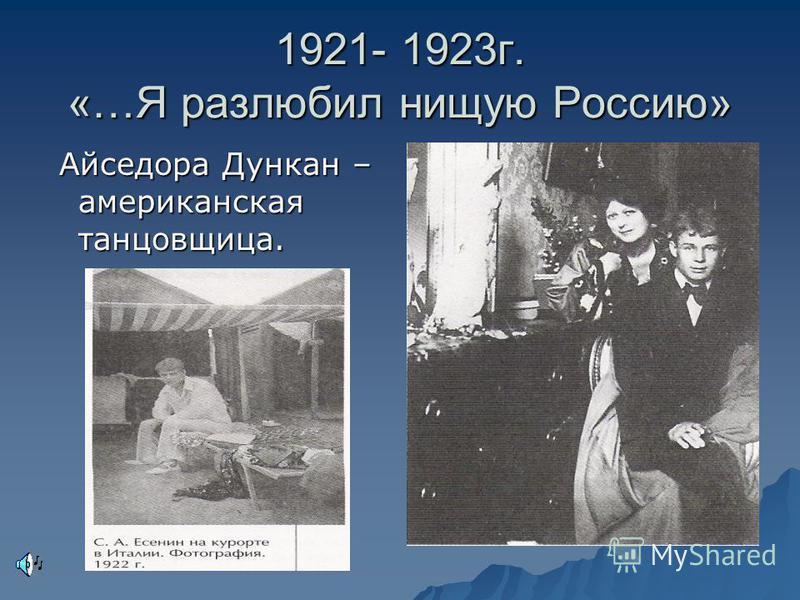 1921- 1923 г. «…Я разлюбил нищую Россию» Айседора Дункан – американская танцовщица. Айседора Дункан – американская танцовщица.