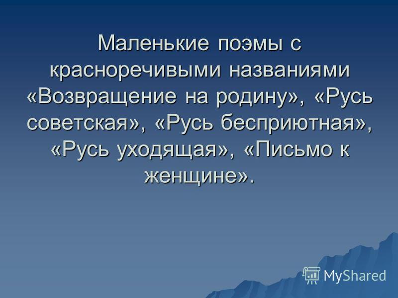 Маленькие поэмы с красноречивыми названиями «Возвращение на родину», «Русь советская», «Русь бесприютная», «Русь уходящая», «Письмо к женщине».