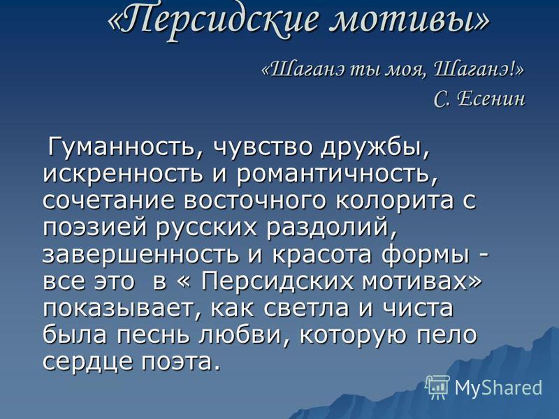 «Персидские мотивы» «Шаганэ ты моя, Шаганэ!» С. Есенин «Персидские мотивы» «Шаганэ ты моя, Шаганэ!» С. Есенин Гуманность, чувство дружбы, искренность и романтичность, сочетание восточного колорита с поэзией русских раздолий, завершенность и красота ф
