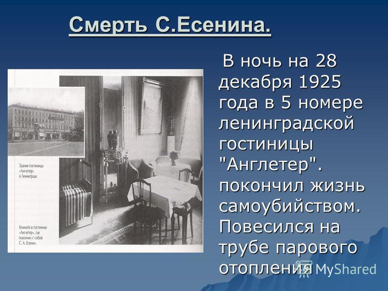 Смерть С.Есенина. В ночь на 28 декабря 1925 года в 5 номере ленинградской гостиницы Англетер. покончил жизнь самоубийством. Повесился на трубе парового отопления