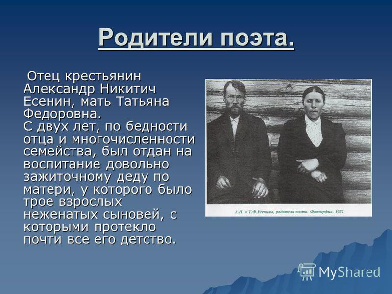 Родители поэта. Отец крестьянин Александр Никитич Есенин, мать Татьяна Федоровна. С двух лет, по бедности отца и многочисленности семейства, был отдан на воспитание довольно зажиточному деду по матери, у которого было трое взрослых неженатых сыновей,