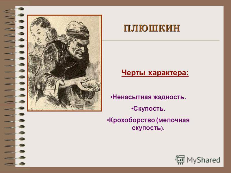 ПЛЮШКИН Черты характера: Ненасытная жадность. Скупость. Крохоборство (мелочная скупость ).