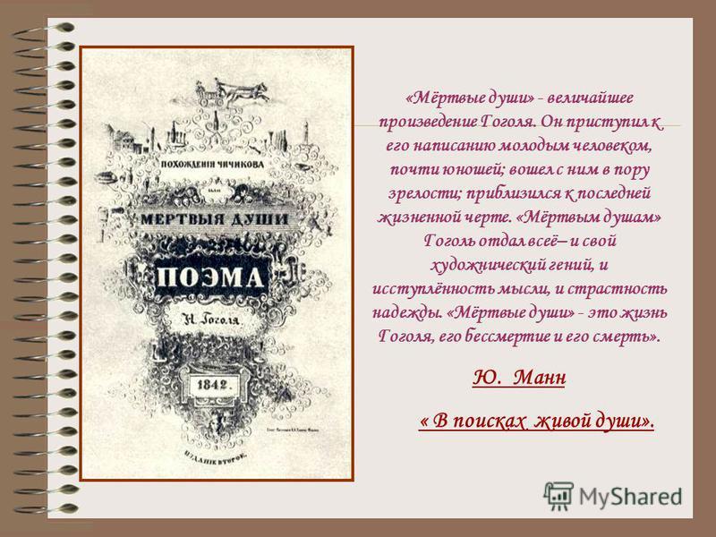 «Мёртвые души» - величайшее произведение Гоголя. Он приступил к его написанию молодым человеком, почти юношей; вошел с ним в пору зрелости; приблизился к последней жизненной черте. «Мёртвым душам» Гуголь отдал всеё– и свой художнический гений, и исст