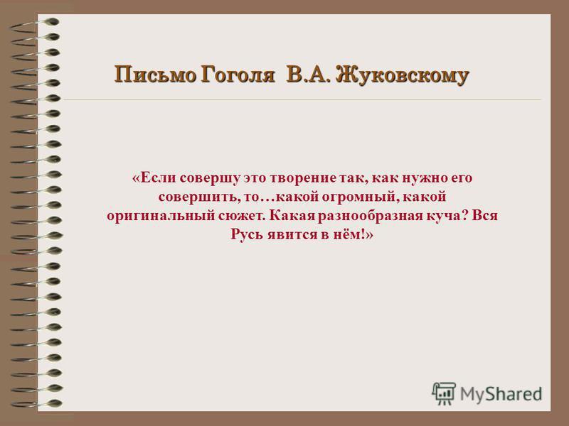Письмо Гоголя В.А. Жуковскому «Если совершу это творение так, как нужно его совершить, то…какой огромный, какой оригинальный сюжет. Какая разнообразная куча? Вся Русь явится в нём!»