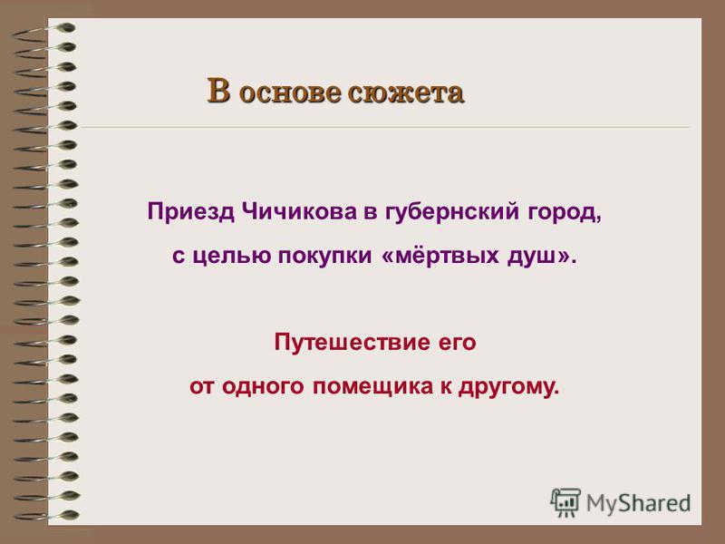 В основе сюжета Приезд Чичикова в губернский город, с целью покупки «мёртвых душ». Путешествие его от одного помещика к другому.