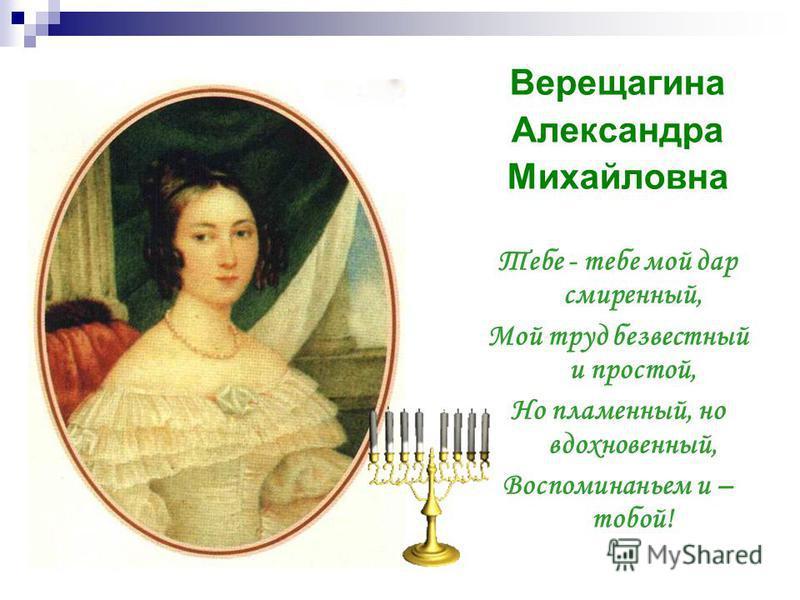 Верещагина Александра Михайловна Тебе - тебе мой дар смиренный, Мой труд безвестный и простой, Но пламенный, но вдохновенный, Воспоминаньем и – тобой!