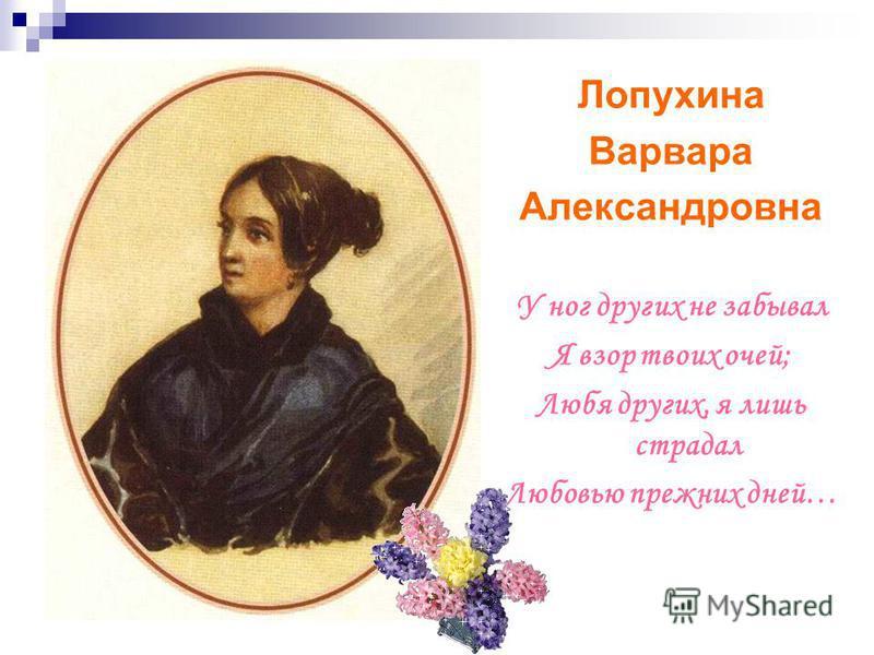 Лопухина Варвара Александровна У ног других не забывал Я взор твоих очей; Любя других, я лишь страдал Любовью прежних дней…