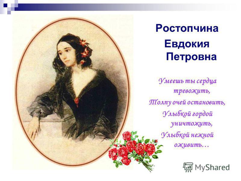 Ростопчина Евдокия Петровна Умеешь ты сердца тревожить, Толпу очей остановить, Улыбкой гордой уничтожить, Улыбкой нежной оживить…