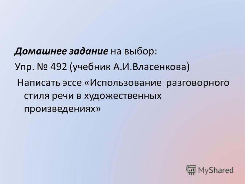 Домашнее задание на выбор: Упр. 492 (учебник А.И.Власенкова) Написать эссе «Использование разговорного стиля речи в художественных произведениях»