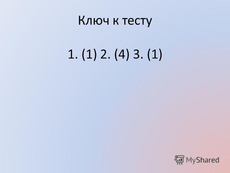Ключ к тесту 1. (1) 2. (4) 3. (1)