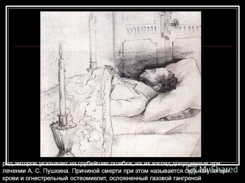ряд авторов указывает на грубейшие ошибки, на их взгляд допущенные при лечении А. С. Пушкина. Причиной смерти при этом называется сильная потеря крови и огнестрельный остеомиелит, осложненный газовой гангреной