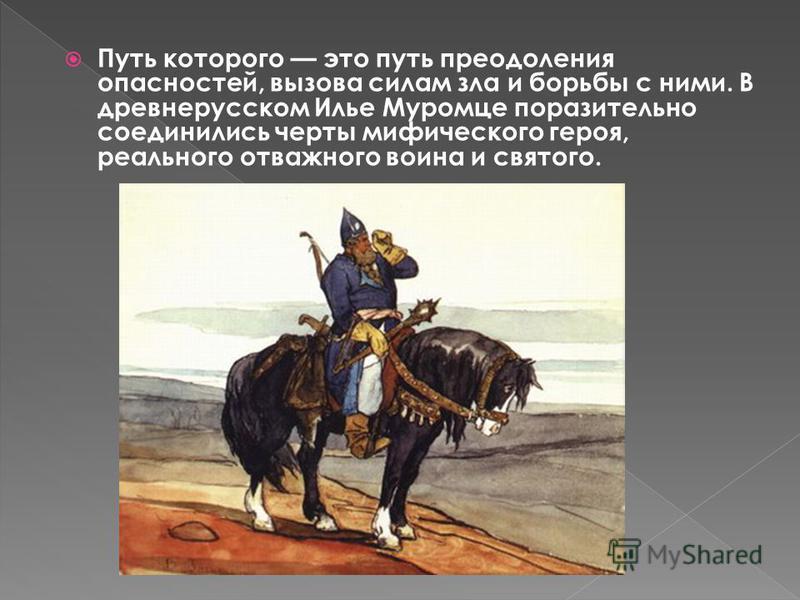 Путь которого это путь преодоления опасностей, вызова силам зла и борьбы с ними. В древнерусском Илье Муромце поразительно соединились черты мифического героя, реального отважного воина и святого.