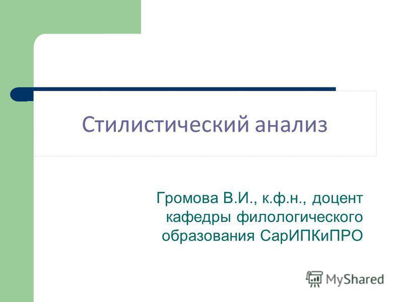 Стилистический анализ Громова В.И., к.ф.н., доцент кафедры филологического образования Сар ИПКиПРО